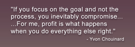 If your focus is on the goal and not the process, you inevitably compromise... Forme, profit is what happens when you do everything else right - Yvon Chouinard